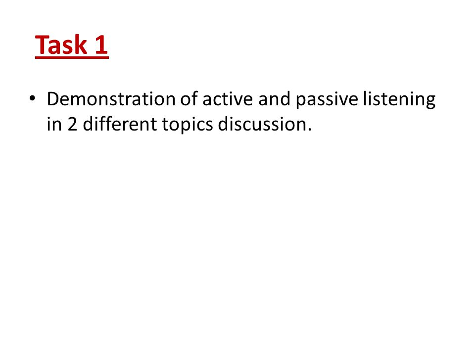 Task 1 Demonstration of active and passive listening in 2 different topics discussion.