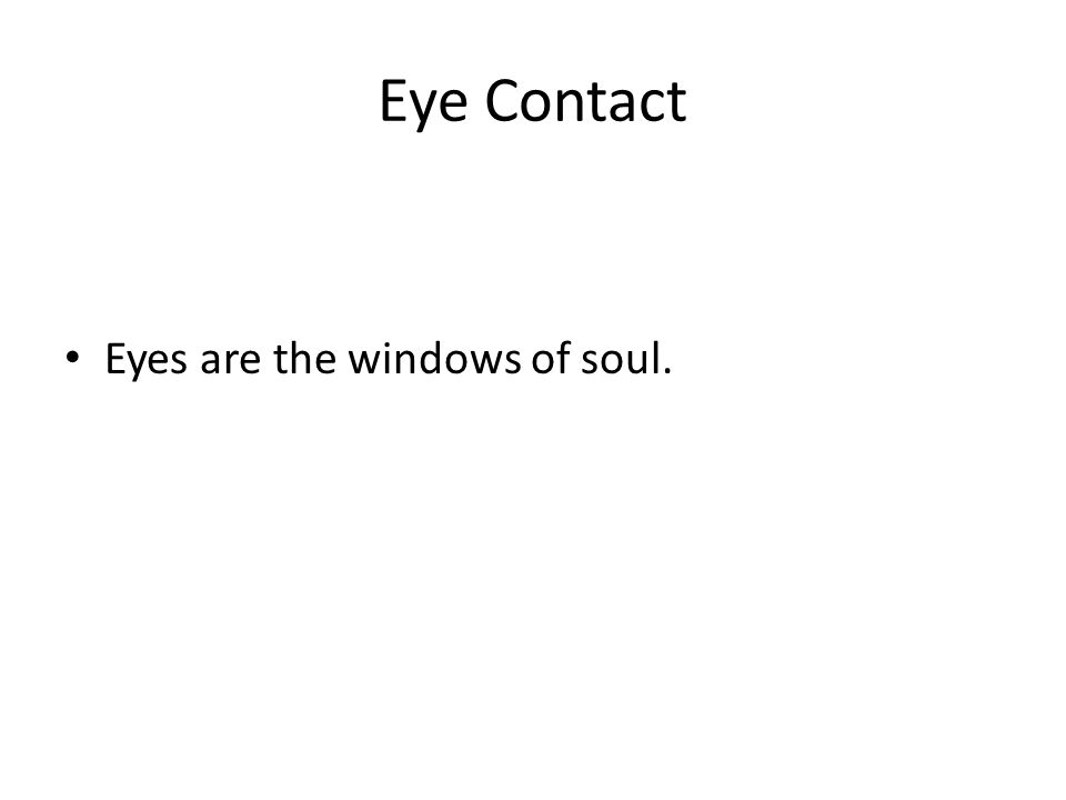 Eye Contact Eyes are the windows of soul.