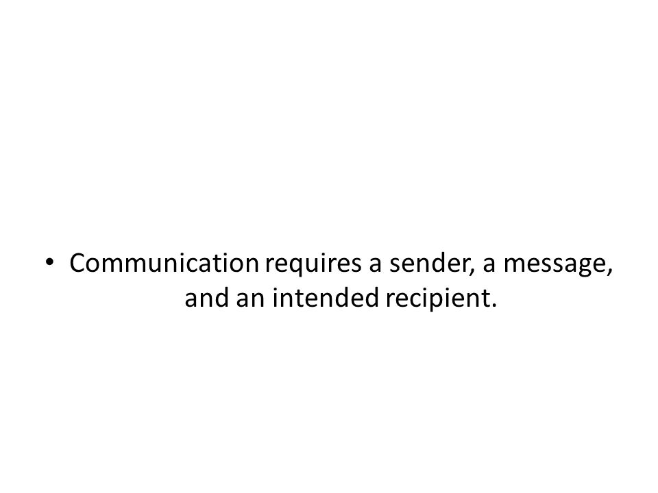Communication requires a sender, a message, and an intended recipient.