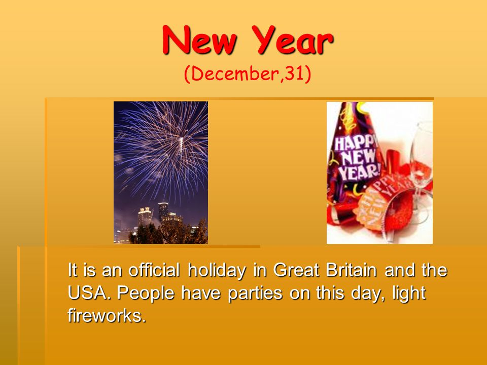 New Year (December,31) It is an official holiday in Great Britain and the USA.