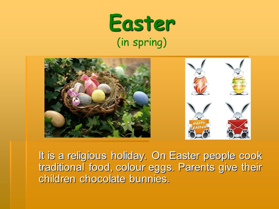 Easter (in spring) It is a religious holiday. On Easter people cook traditional food, colour eggs.