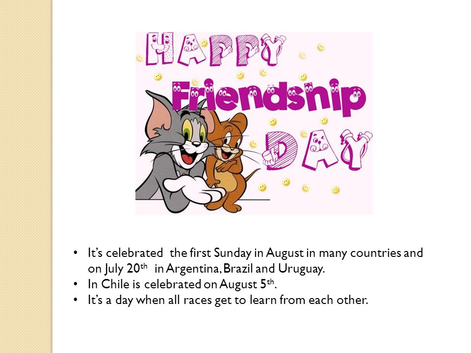 It's celebrated the first Sunday in August in many countries and on July 20th in Argentina, Brazil and Uruguay.