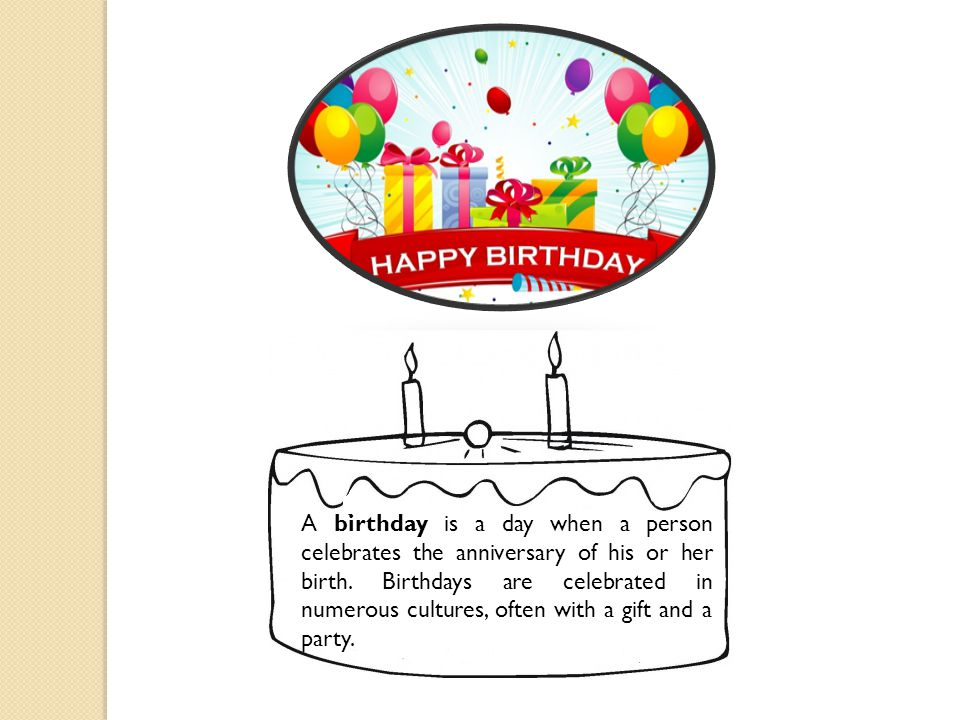 A birthday is a day when a person celebrates the anniversary of his or her birth.