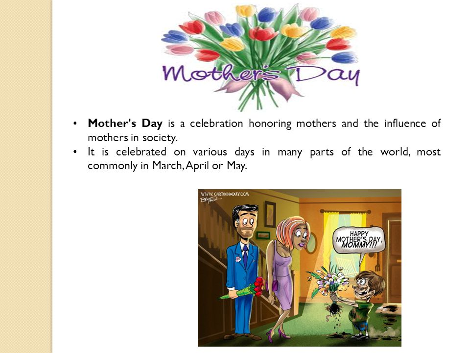Mother s Day is a celebration honoring mothers and the influence of mothers in society.