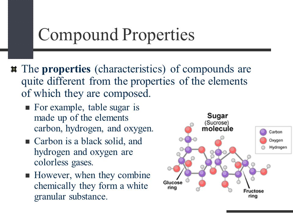 Compound Properties The properties (characteristics) of compounds are quite different from the properties of the elements of which they are composed.
