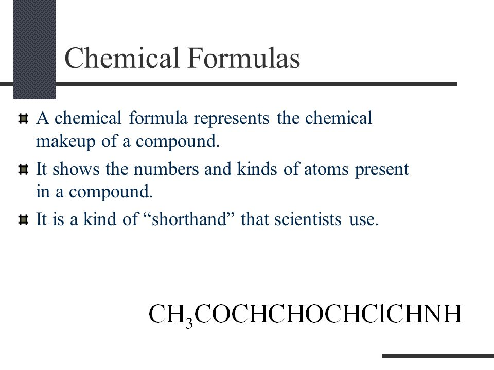 . Chemical Formulas. A chemical formula represents the chemical makeup of a compound.