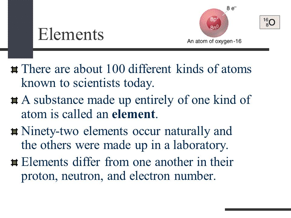 Elements There are about 100 different kinds of atoms known to scientists today.