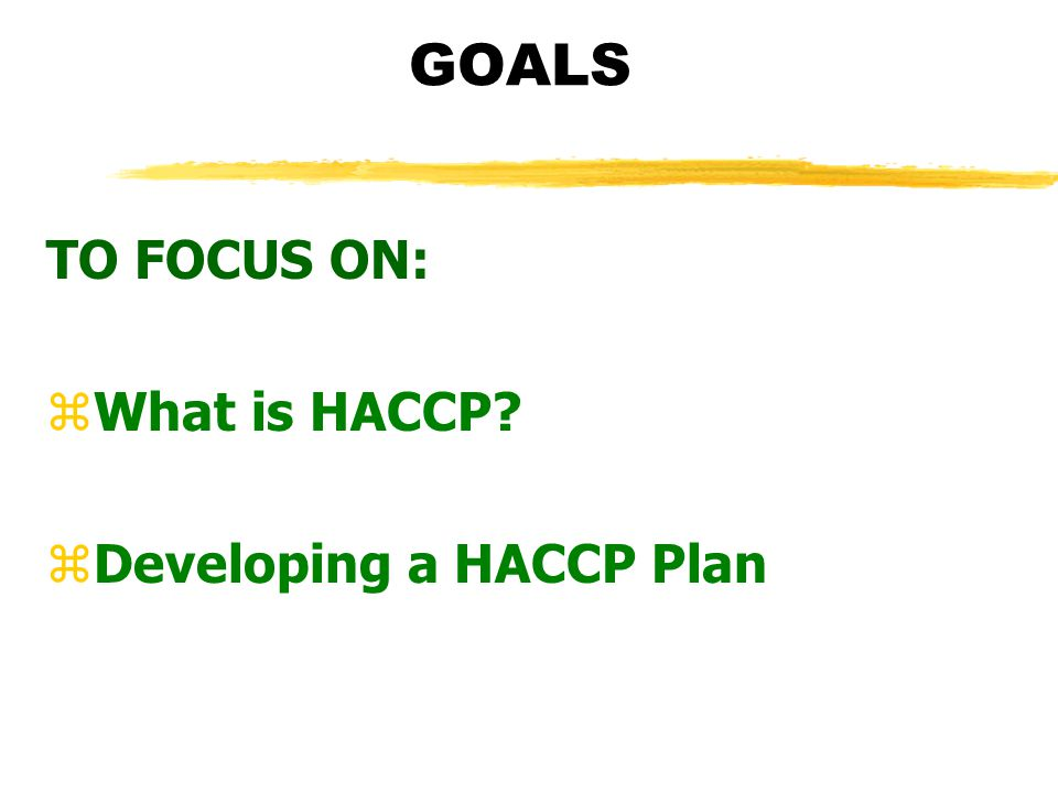 GOALS TO FOCUS ON: What is HACCP Developing a HACCP Plan