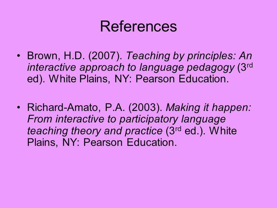 References Brown, H.D. (2007). Teaching by principles: An interactive approach to language pedagogy (3rd ed). White Plains, NY: Pearson Education.
