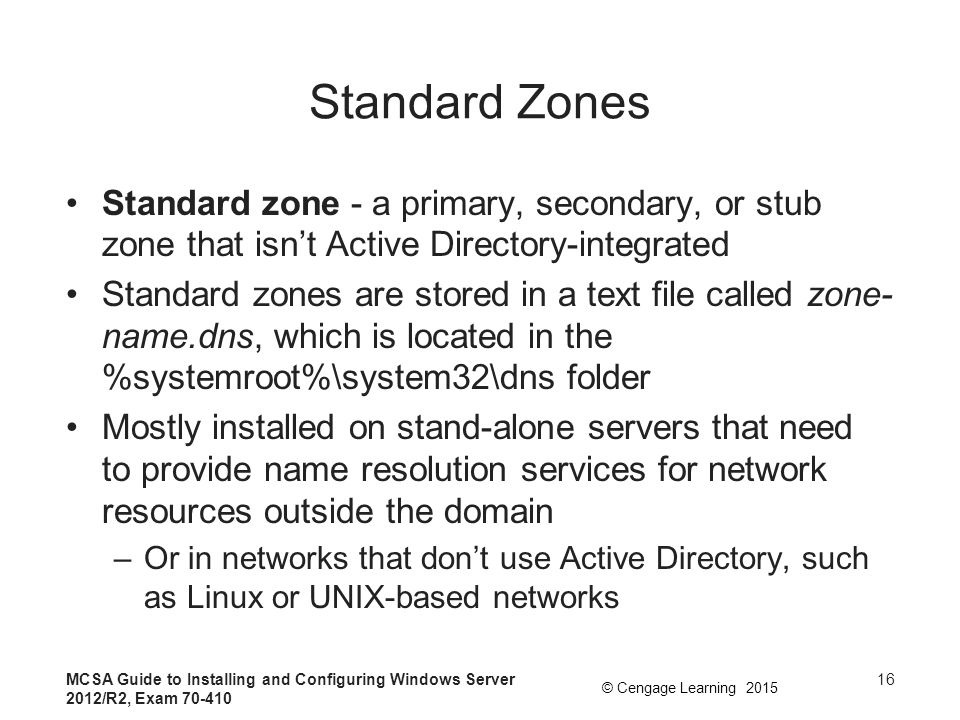Standard Zones Standard zone - a primary, secondary, or stub zone that isn't Active Directory-integrated.