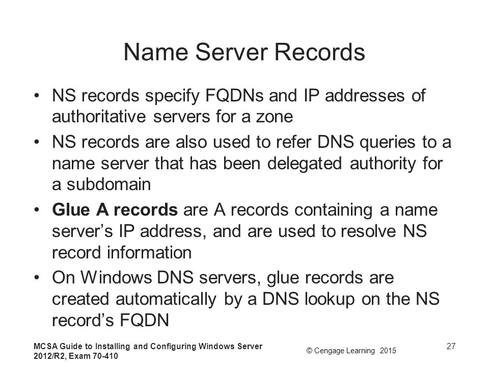 Name Server Records NS records specify FQDNs and IP addresses of authoritative servers for a zone.