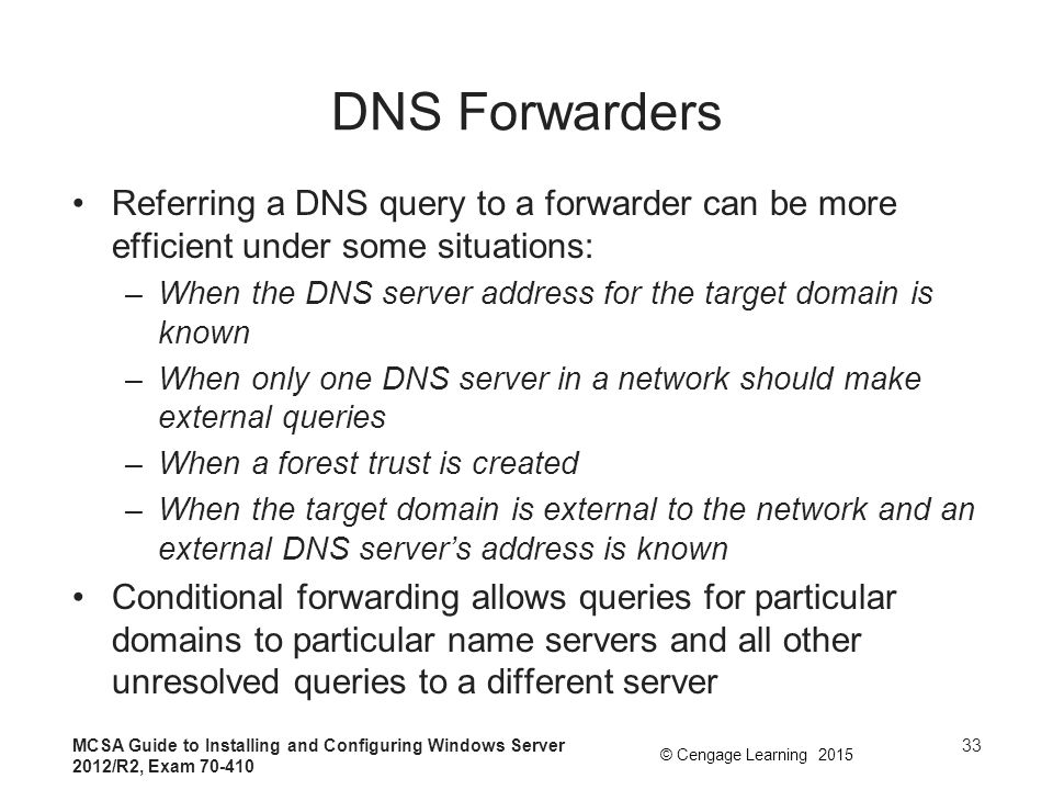 DNS Forwarders Referring a DNS query to a forwarder can be more efficient under some situations: