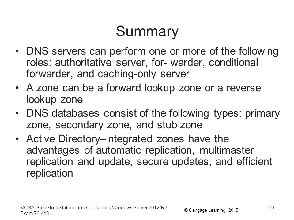 Summary DNS servers can perform one or more of the following roles: authoritative server, for- warder, conditional forwarder, and caching-only server.