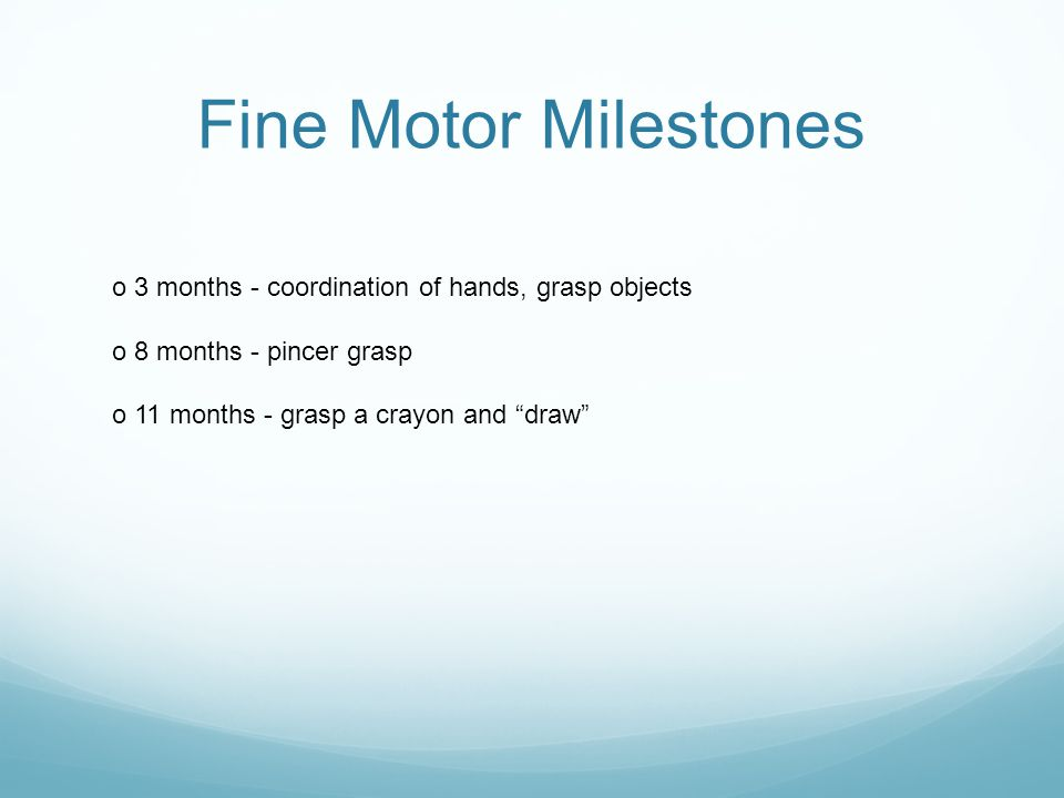 Fine Motor Milestones o 3 months - coordination of hands, grasp objects. o 8 months - pincer grasp.