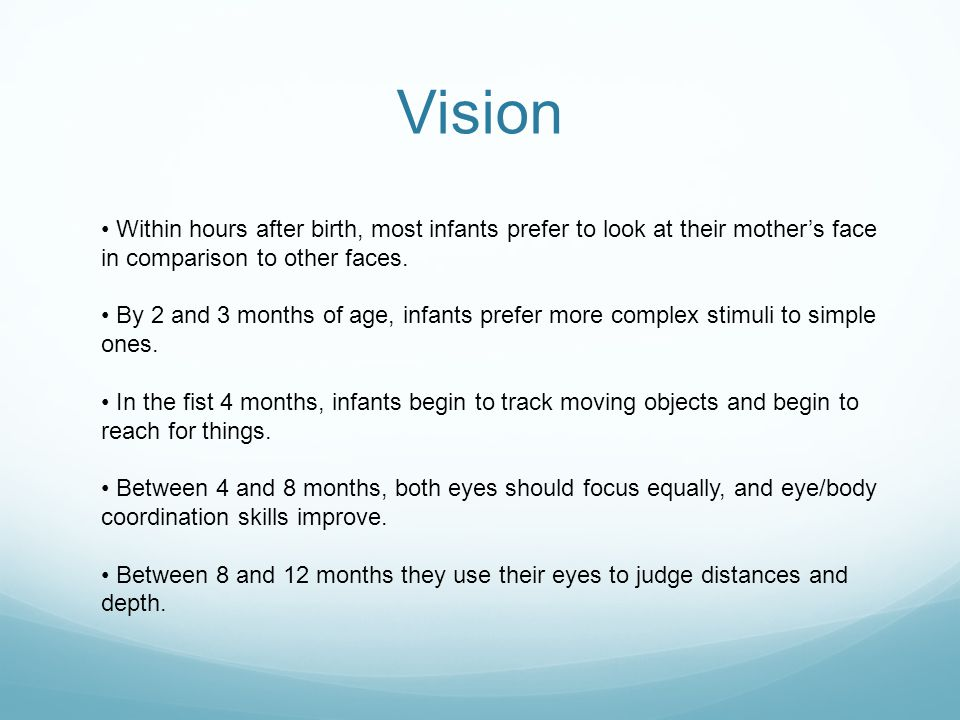 Vision • Within hours after birth, most infants prefer to look at their mother's face in comparison to other faces.