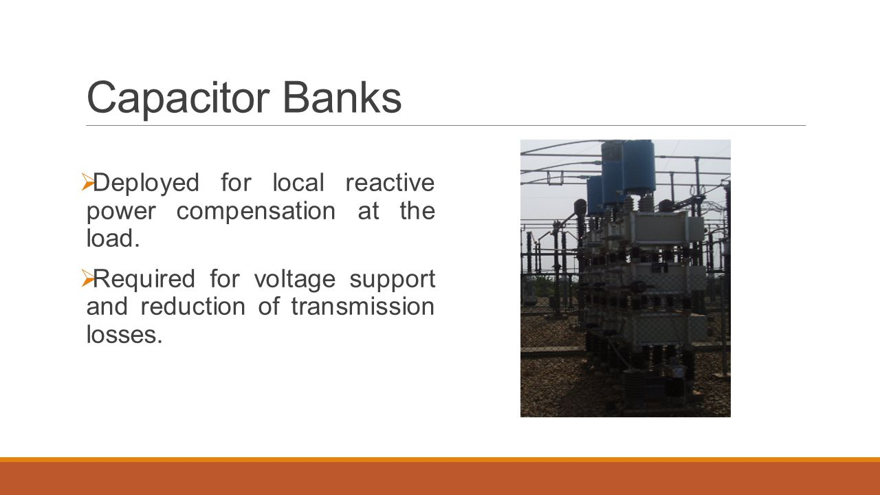 Capacitor Banks Deployed for local reactive power compensation at the load.