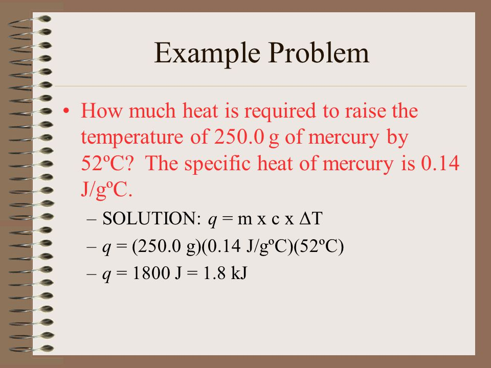 Example Problem How much heat is required to raise the temperature of 250.0 g of mercury by 52ºC The specific heat of mercury is 0.14 J/gºC.