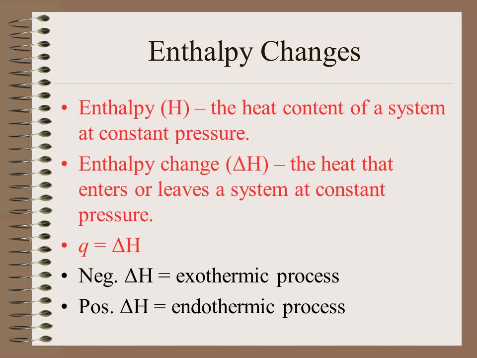 Enthalpy Changes Enthalpy (H) – the heat content of a system at constant pressure.