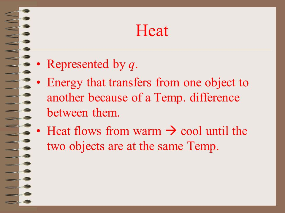 Heat Represented by q. Energy that transfers from one object to another because of a Temp. difference between them.