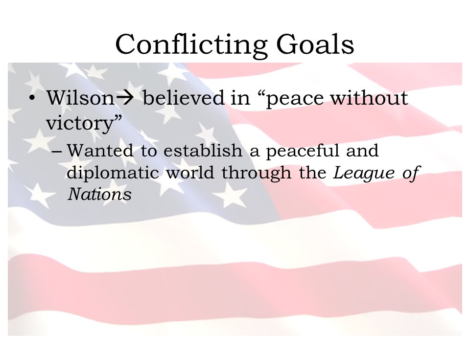 Conflicting Goals Wilson believed in peace without victory