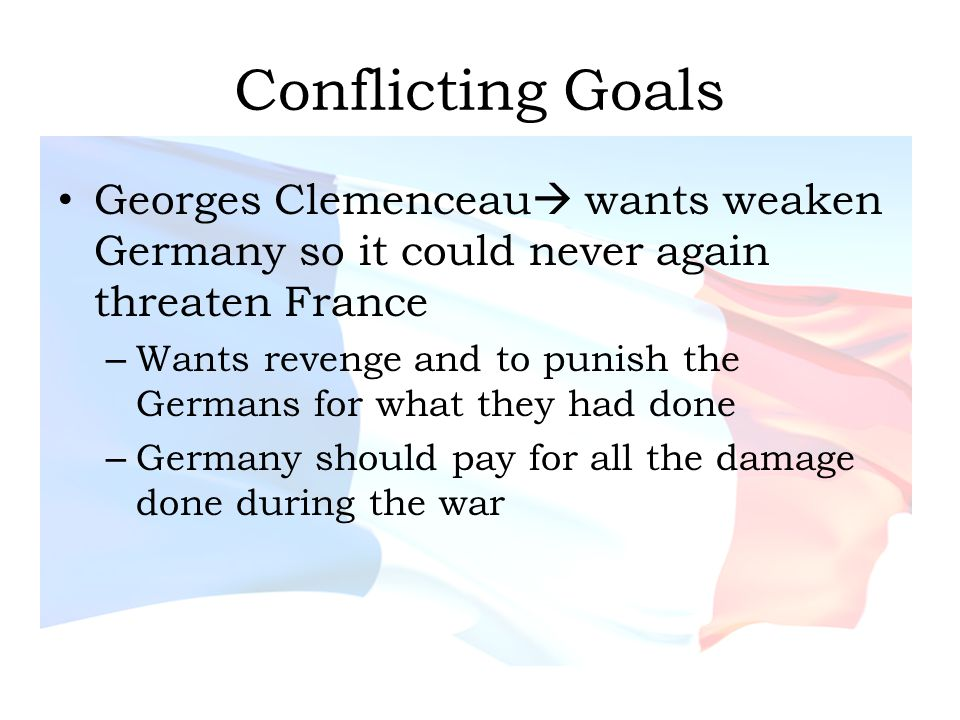 Conflicting Goals Georges Clemenceau wants weaken Germany so it could never again threaten France.