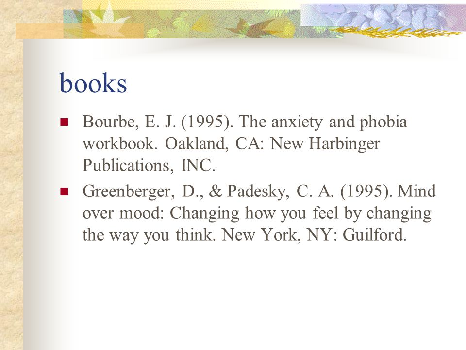 books Bourbe, E. J. (1995). The anxiety and phobia workbook. Oakland, CA: New Harbinger Publications, INC.