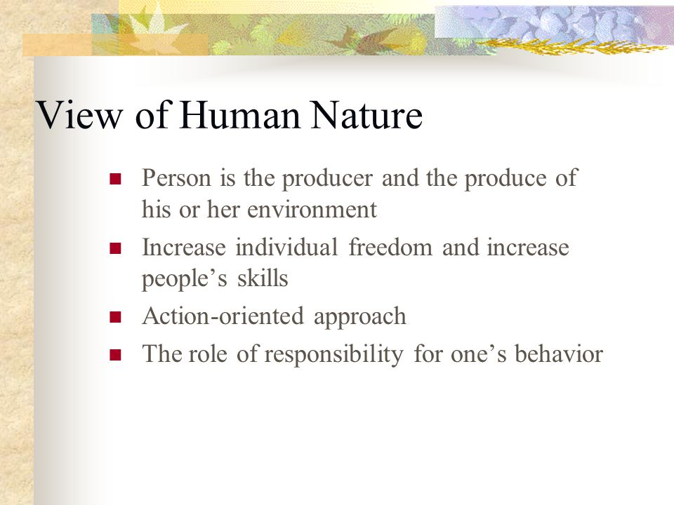 View of Human Nature Person is the producer and the produce of his or her environment. Increase individual freedom and increase people's skills.