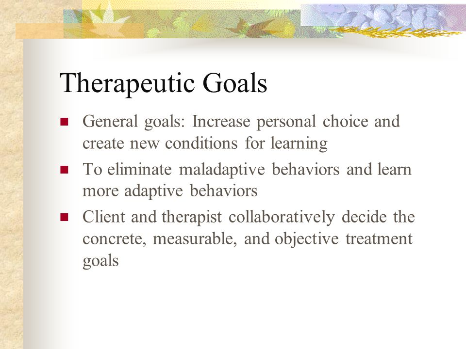 Therapeutic Goals General goals: Increase personal choice and create new conditions for learning.