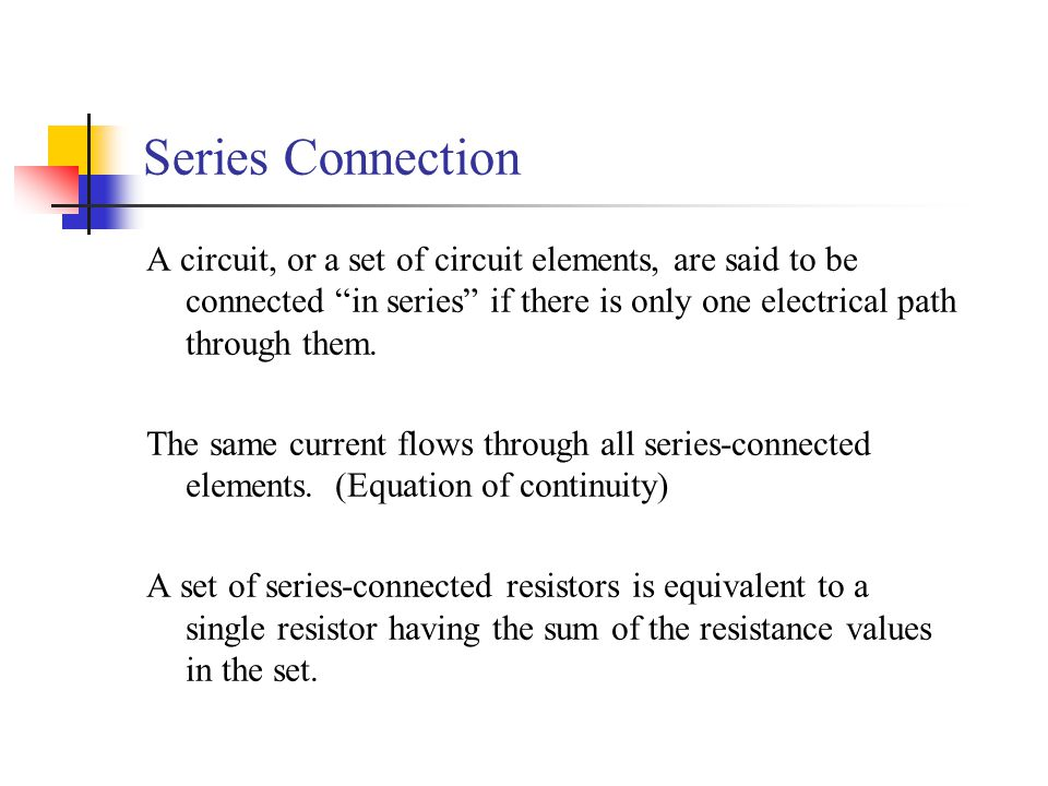 Series Connection A circuit, or a set of circuit elements, are said to be connected in series if there is only one electrical path through them.