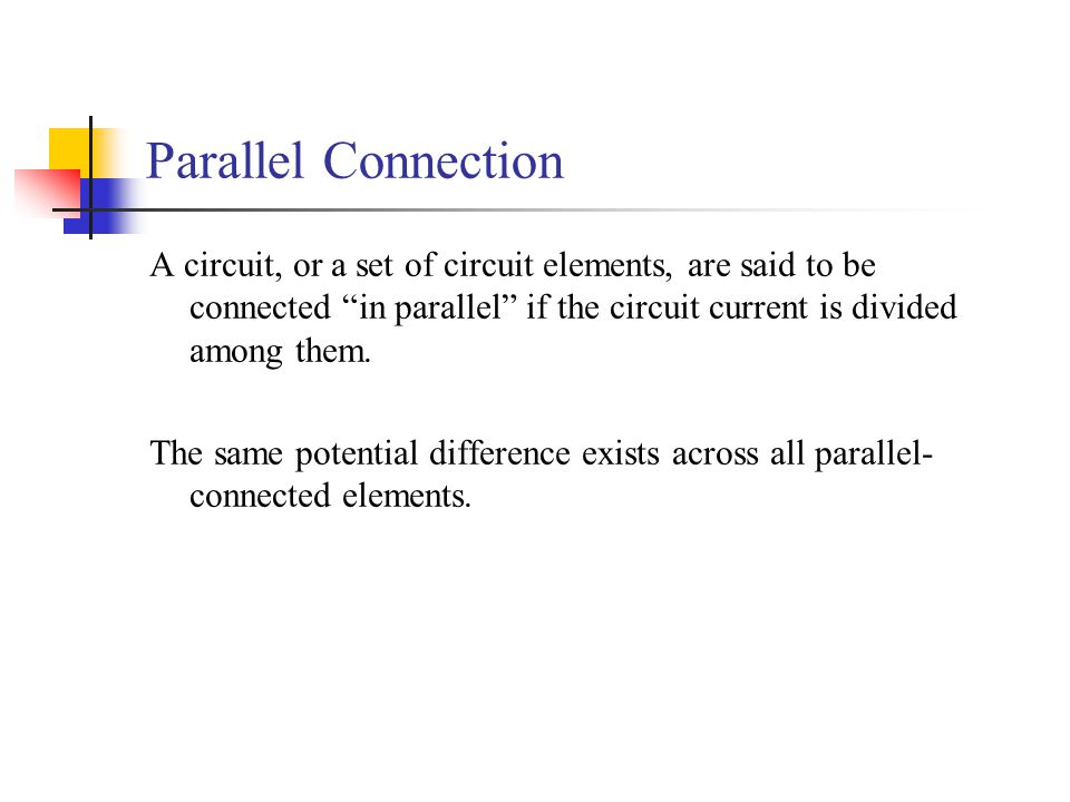 Parallel Connection A circuit, or a set of circuit elements, are said to be connected in parallel if the circuit current is divided among them.