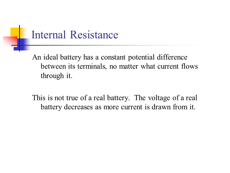 Internal Resistance An ideal battery has a constant potential difference between its terminals, no matter what current flows through it.