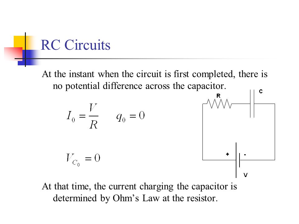 RC Circuits At the instant when the circuit is first completed, there is no potential difference across the capacitor.