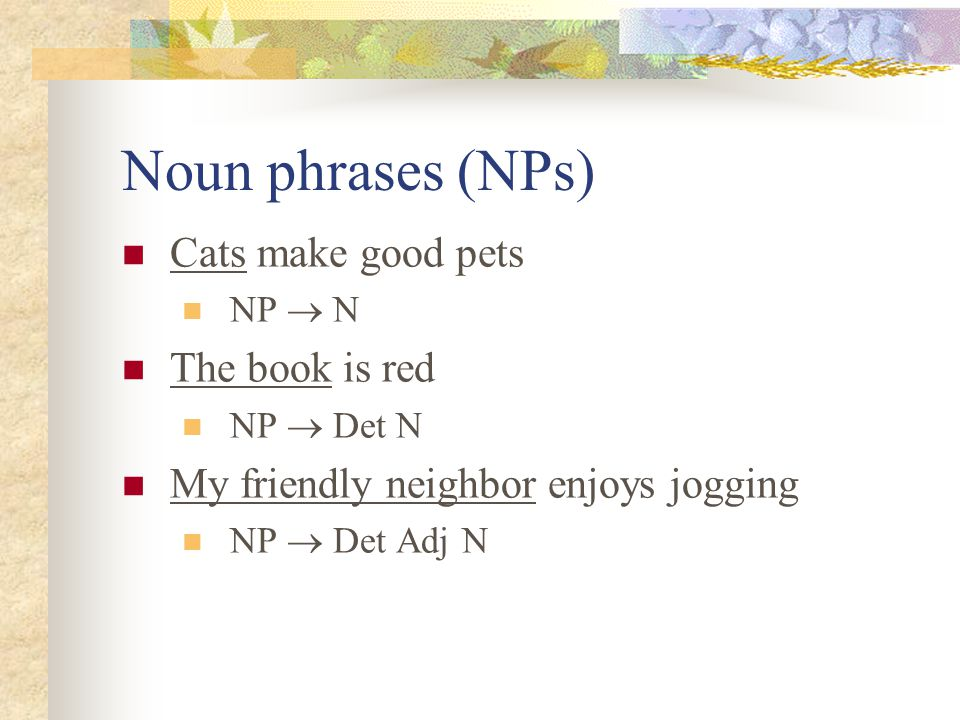 Noun phrases (NPs) Cats make good pets The book is red