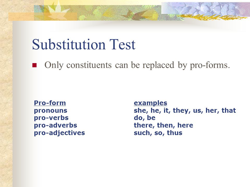 Substitution Test Only constituents can be replaced by pro-forms.
