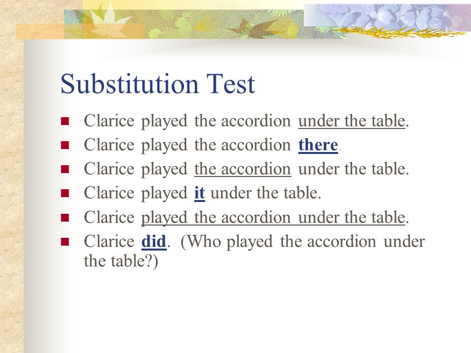Substitution Test Clarice played the accordion under the table.