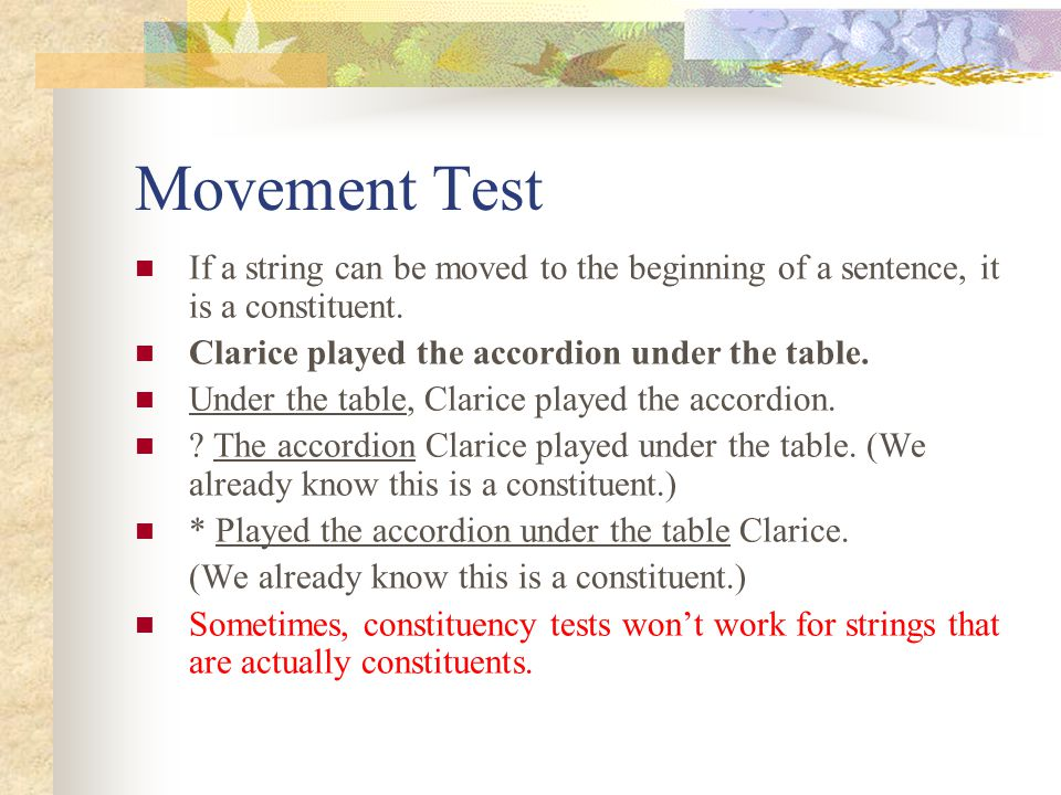 Movement Test If a string can be moved to the beginning of a sentence, it is a constituent. Clarice played the accordion under the table.