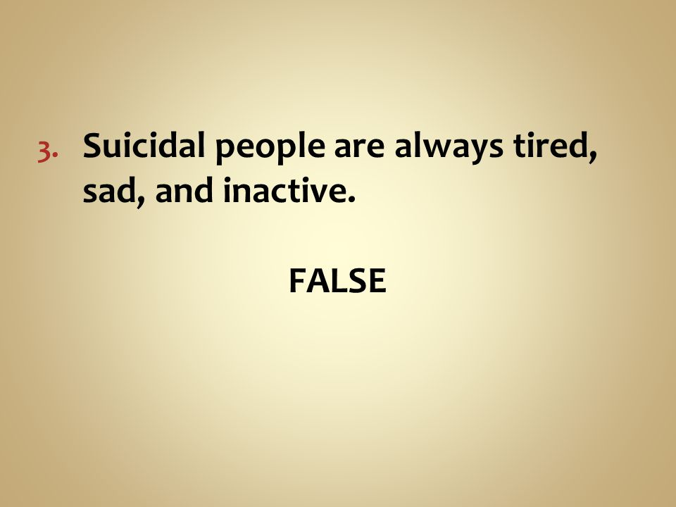 Suicidal people are always tired, sad, and inactive.