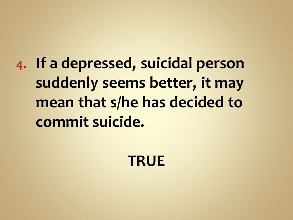 If a depressed, suicidal person suddenly seems better, it may mean that s/he has decided to commit suicide.