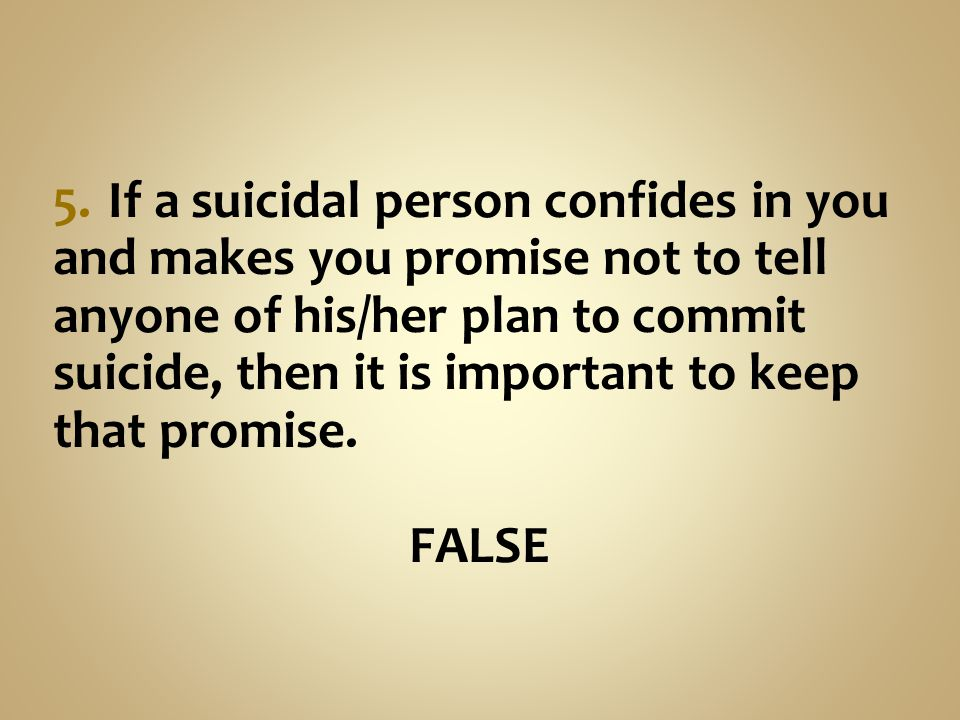 5. If a suicidal person confides in you and makes you promise not to tell anyone of his/her plan to commit suicide, then it is important to keep that promise.