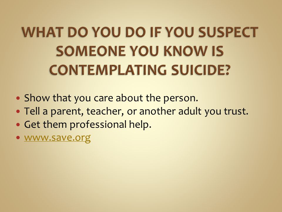 WHAT DO YOU DO IF YOU SUSPECT SOMEONE YOU KNOW IS CONTEMPLATING SUICIDE