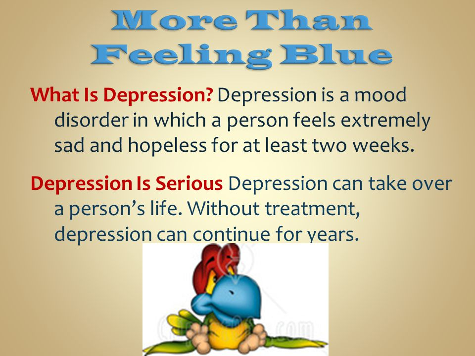 More Than Feeling Blue What Is Depression Depression is a mood disorder in which a person feels extremely sad and hopeless for at least two weeks.