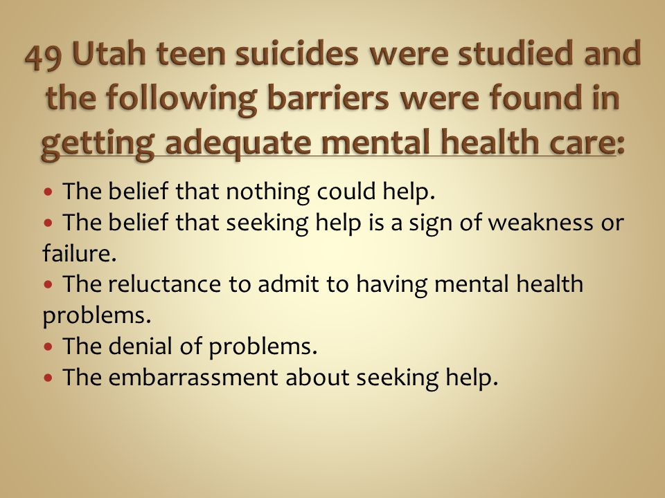 49 Utah teen suicides were studied and the following barriers were found in getting adequate mental health care: