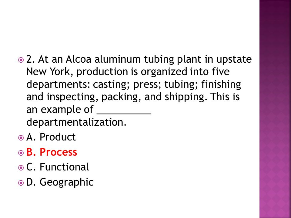 2. At an Alcoa aluminum tubing plant in upstate New York, production is organized into five departments: casting; press; tubing; finishing and inspecting, packing, and shipping. This is an example of __________ departmentalization.