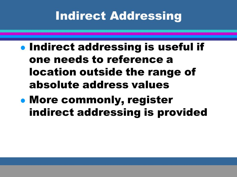 Indirect Addressing Indirect addressing is useful if one needs to reference a location outside the range of absolute address values.