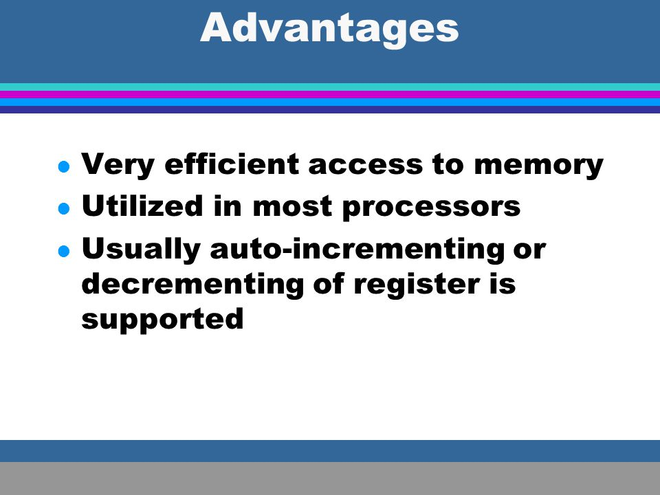 Advantages Very efficient access to memory Utilized in most processors