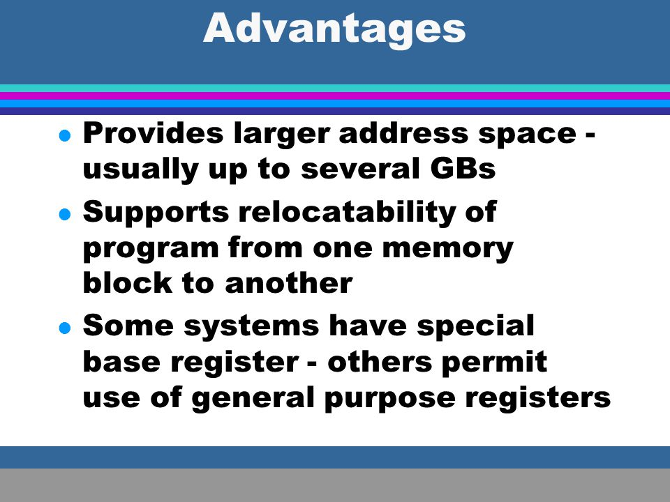 Advantages Provides larger address space - usually up to several GBs