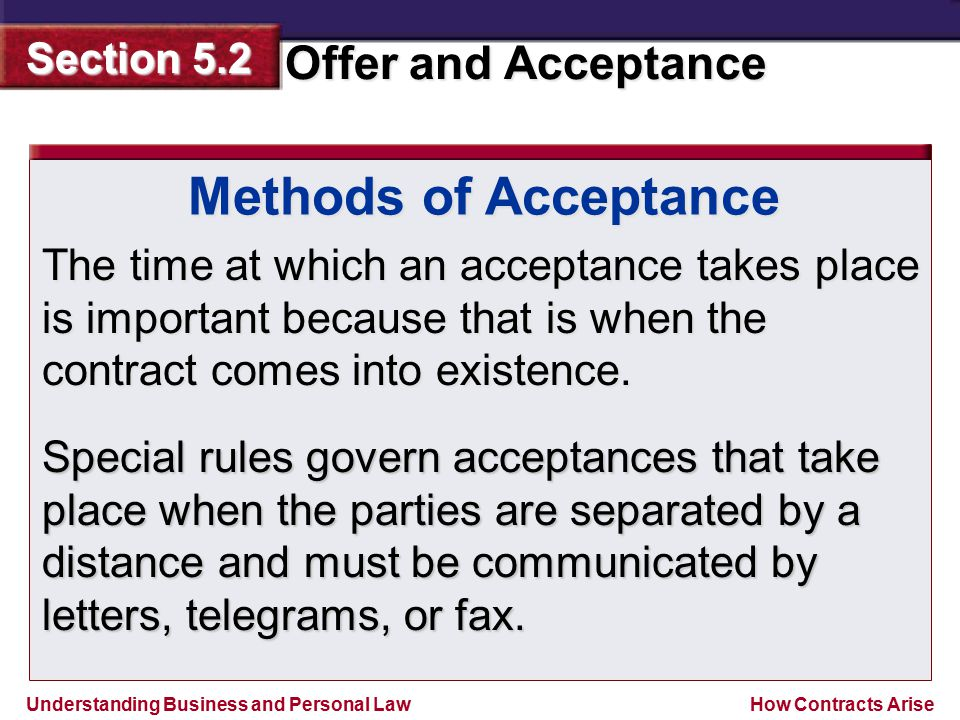 Methods of Acceptance The time at which an acceptance takes place is important because that is when the contract comes into existence.
