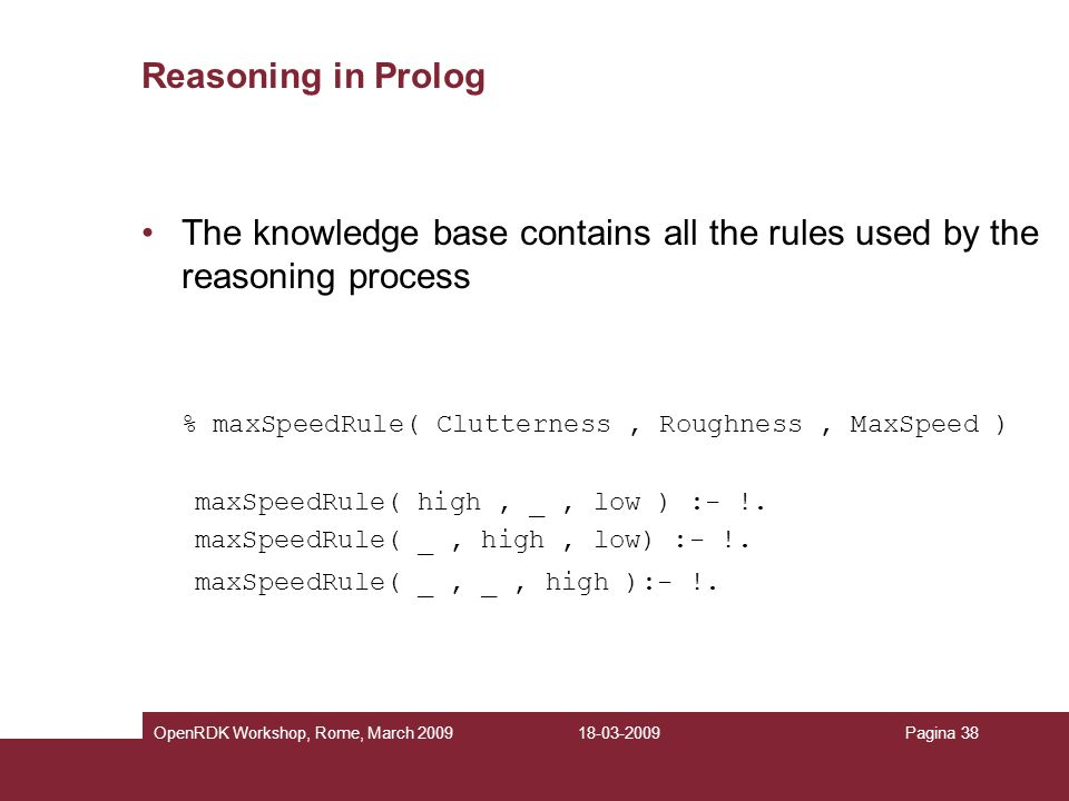 Reasoning in Prolog The knowledge base contains all the rules used by the reasoning process. % maxSpeedRule( Clutterness , Roughness , MaxSpeed )