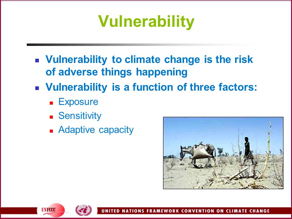 Vulnerability Vulnerability to climate change is the risk of adverse things happening. Vulnerability is a function of three factors: