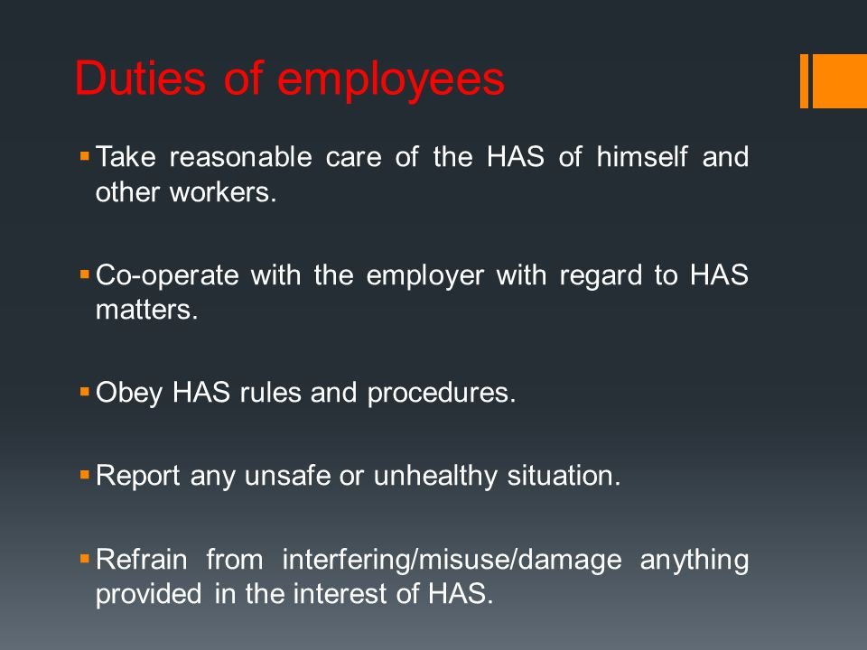 Duties of employees Take reasonable care of the HAS of himself and other workers. Co-operate with the employer with regard to HAS matters.